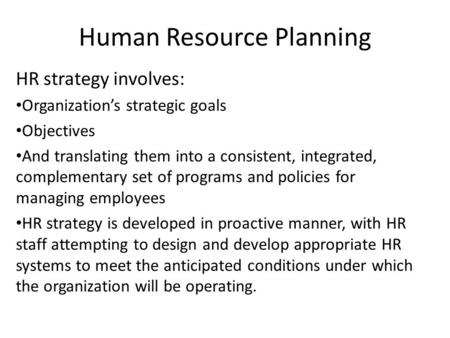 Human Resource Planning HR strategy involves: Organization's strategic goals Objectives And translating them into a consistent, integrated, complementary.