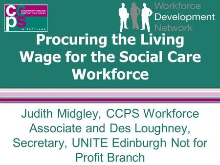 Procuring the Living Wage for the Social Care Workforce Judith Midgley, CCPS Workforce Associate and Des Loughney, Secretary, UNITE Edinburgh Not for Profit.