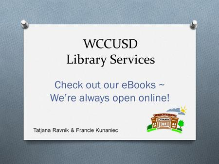 WCCUSD Library Services Check out our eBooks ~ We're always open online! Tatjana Ravnik & Francie Kunaniec.