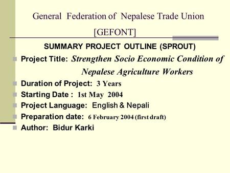 General Federation of Nepalese Trade Union [GEFONT] SUMMARY PROJECT OUTLINE (SPROUT) Project Title: Strengthen Socio Economic Condition of Nepalese Agriculture.