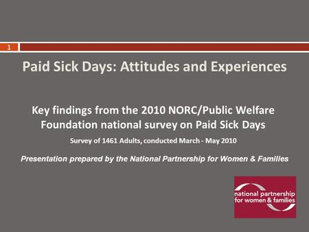 1 Paid Sick Days: Attitudes and Experiences Key findings from the 2010 NORC/Public Welfare Foundation national survey on Paid Sick Days Survey of 1461.