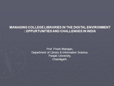MANAGING COLLEGE LIBRARIES IN THE DIGITAL ENVIRONMENT : OPPURTUNITIES AND CHALLENGES IN INDIA Prof. Preeti Mahajan, Department of Library & Information.