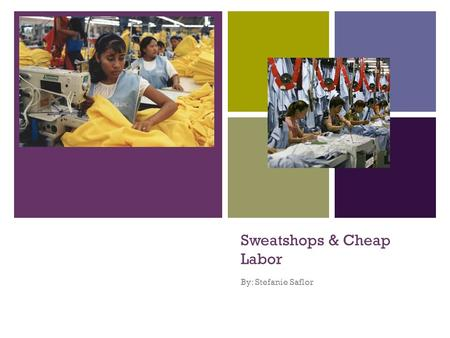 "+ Sweatshops & Cheap Labor By: Stefanie Saflor. + What are they? ""A sweat shop is a workplace where workers are subject to extreme exploitation, including."