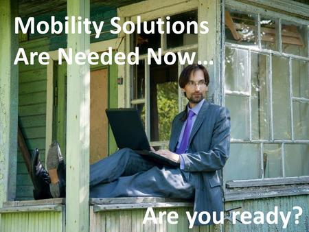 Mobility Solutions Are Needed Now… Are you ready?.