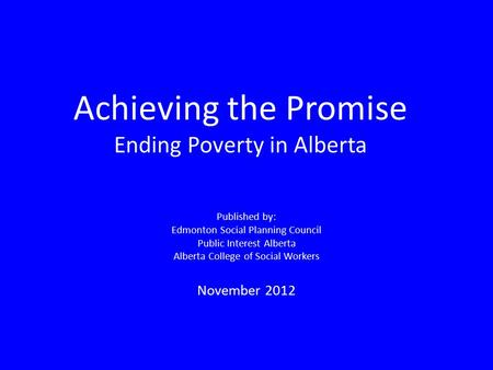 Achieving the Promise Ending Poverty in Alberta Published by: Edmonton Social Planning Council Public Interest Alberta Alberta College of Social Workers.