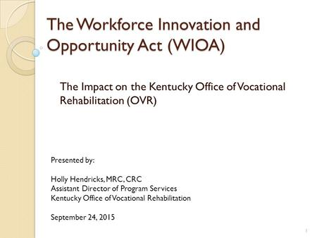 The Workforce Innovation and Opportunity Act (WIOA) The Impact on the Kentucky Office of Vocational Rehabilitation (OVR) Presented by: Holly Hendricks,