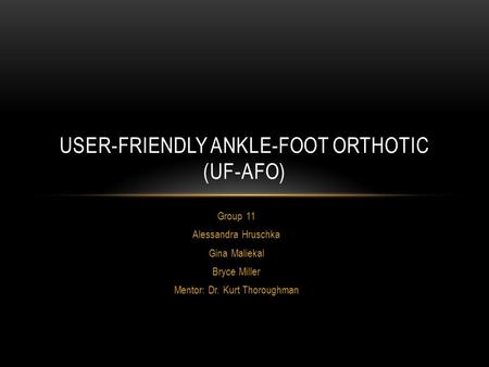 Group 11 Alessandra Hruschka Gina Maliekal Bryce Miller Mentor: Dr. Kurt Thoroughman USER-FRIENDLY ANKLE-FOOT ORTHOTIC (UF-AFO)