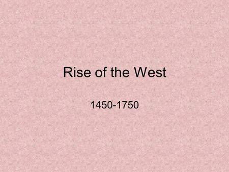 Rise of the West 1450-1750. When we last left off… Western Europe developing a great curiosity about the world under increasingly powerful governments.