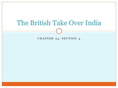 CHAPTER 24, SECTION 4 The British Take Over India.
