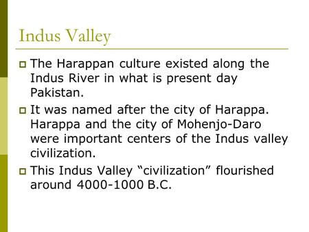Indus Valley The Harappan culture existed along the Indus River in what is present day Pakistan. It was named after the city of Harappa. Harappa and the.