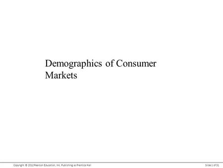 Copyright © 2012 Pearson Education, Inc. Publishing as Prentice HallSlide 1 of 31 Demographics of Consumer Markets.