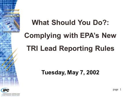 Page 1 What Should You Do?: Complying with EPA's New TRI Lead Reporting Rules Tuesday, May 7, 2002.