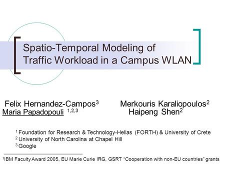 Spatio-Temporal Modeling of Traffic Workload in a Campus WLAN Felix Hernandez-Campos 3 Merkouris Karaliopoulos 2 Maria Papadopouli 1,2,3 Haipeng Shen 2.