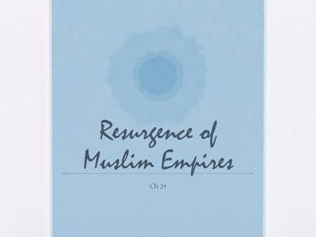 Resurgence of Muslim Empires Ch 21. I. Introduction After the fall of Baghdad, Islamic power declined considerably Reemerged with Ottoman Empire in late.