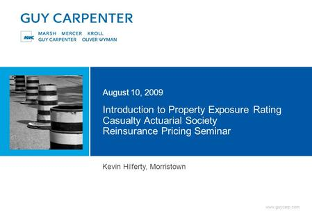 Www.guycarp.com Introduction to Property Exposure Rating Casualty Actuarial Society Reinsurance Pricing Seminar August 10, 2009 Kevin Hilferty, Morristown.
