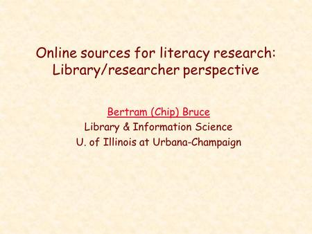 Online sources for literacy research: Library/researcher perspective Bertram (Chip) Bruce Library & Information Science U. of Illinois at Urbana-Champaign.