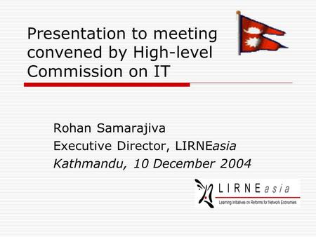 Presentation to meeting convened by High-level Commission on IT Rohan Samarajiva Executive Director, LIRNEasia Kathmandu, 10 December 2004.