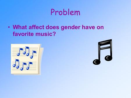Problem What affect does gender have on favorite music?
