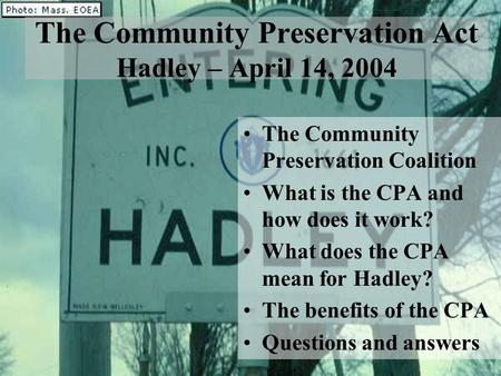 The Community Preservation Act Hadley – April 14, 2004 The Community Preservation Coalition What is the CPA and how does it work? What does the CPA mean.