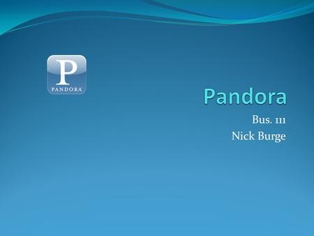 Bus. 111 Nick Burge. About Pandora Internet radio 40 free hours per month $.99 for rest of month after 40 hours Upgrade to Pandora One for $36/year Unlimited.