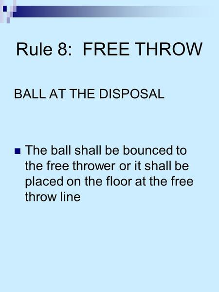 Rule 8: FREE THROW BALL AT THE DISPOSAL The ball shall be bounced to the free thrower or it shall be placed on the floor at the free throw line.