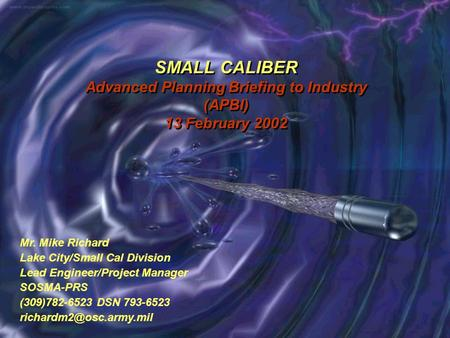 SMALL CALIBER Advanced Planning Briefing to Industry (APBI) 13 February 2002 Mr. Mike Richard Lake City/Small Cal Division Lead Engineer/Project Manager.