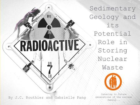 Sedimentary Geology and its Potential Role in Storing Nuclear Waste By J.C. Routhier and Gabrielle Pang Catering to future generations of the nuclear family...