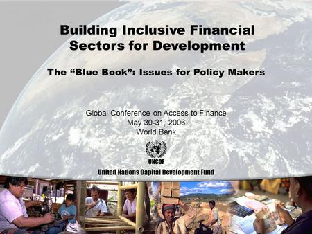 0 Building Inclusive Financial Sectors for Development United Nations Capital Development Fund Global Conference on Access to Finance May 30-31, 2006 World.