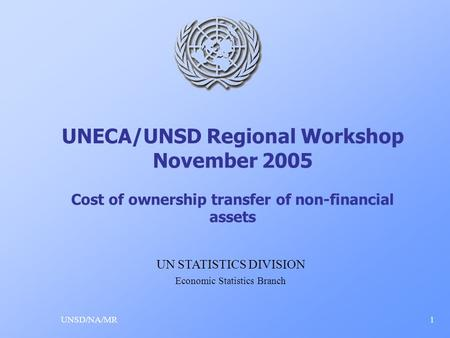 UNECA/UNSD Regional Workshop November 2005 Cost of ownership transfer of non-financial assets UNSD/NA/MR1 UN STATISTICS DIVISION Economic Statistics Branch.