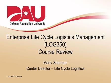 Enterprise Life Cycle Logistics Management (LOG350) Course Review Marty Sherman Center Director – Life Cycle Logistics LCL FIPT 14 Nov 08.