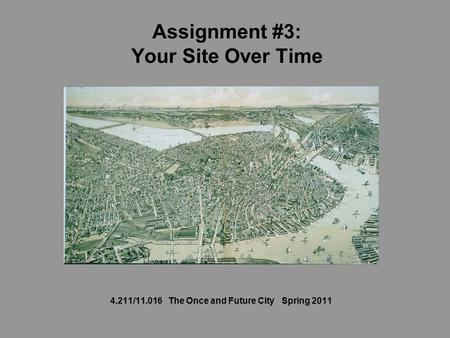 Assignment #3: Your Site Over Time 4.211/11.016 The Once and Future City Spring 2011.