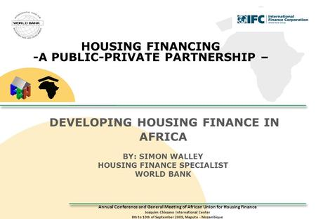 Annual Conference and General Meeting of African Union for Housing Finance Joaquim Chissano International Center 8 th to 10 th of September 2009, Maputo.