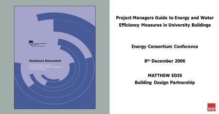Project Managers Guide to Energy and Water Efficiency Measures in University Buildings Energy Consortium Conference 8 th December 2006 MATTHEW EDIS Building.