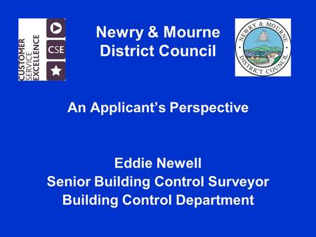 Newry & Mourne District Council An Applicant's Perspective Eddie Newell Senior Building Control Surveyor Building Control Department.