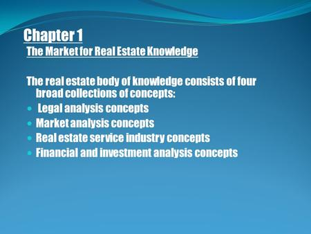Chapter 1 The Market for Real Estate Knowledge The real estate body of knowledge consists of four broad collections of concepts: Legal analysis concepts.