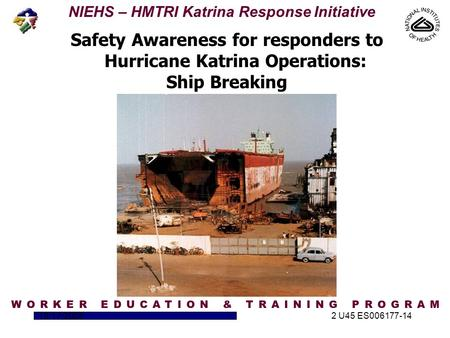 NIEHS – HMTRI Katrina Response Initiative 10/17/20052 U45 ES006177-14 Safety Awareness for responders to Hurricane Katrina Operations: Ship Breaking.