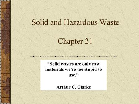 "Solid and Hazardous Waste Chapter 21 ""Solid wastes are only raw materials we're too stupid to use."" Arthur C. Clarke."