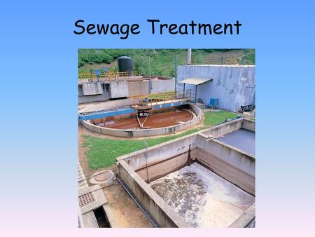 Sewage Treatment. Urban Waste Water Sewage: Wastewater produced by residential and commercial establishments and discharged into sewers What is in it?