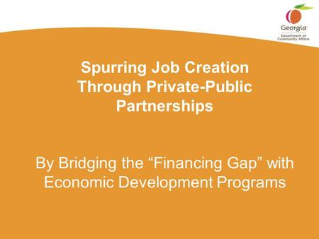 "Spurring Job Creation Through Private-Public Partnerships By Bridging the ""Financing Gap"" with Economic Development Programs."