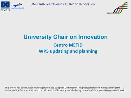 UNCHAIN – UNiversity CHAir on INnovation University Chair on Innovation Centro METID WP5 updating and planning This project has been funded with support.