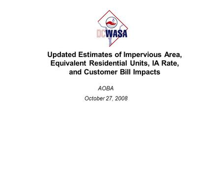 Updated Estimates of Impervious Area, Equivalent Residential Units, IA Rate, and Customer Bill Impacts AOBA October 27, 2008.