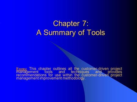 Chapter 7: A Summary of Tools Focus: This chapter outlines all the customer-driven project management tools and techniques and provides recommendations.