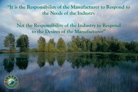 """It is the Responsibility of the Manufacturer to Respond to the Needs of the Industry Not the Responsibility of the Industry to Respond to the Desires."