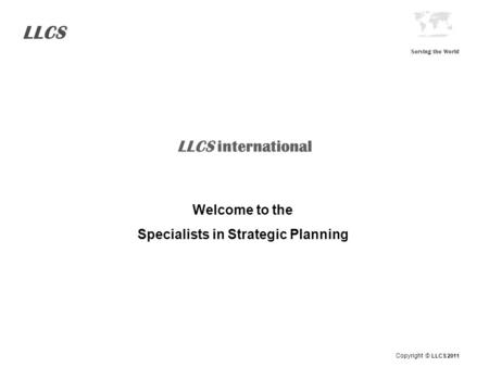 LLCS Serving the World LLCS international Welcome to the Specialists in Strategic Planning Copyright © LLCS 2011.
