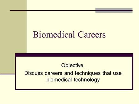Biomedical Careers Objective: Discuss careers and techniques that use biomedical technology.