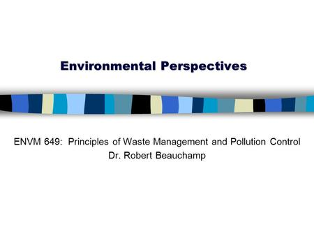 Environmental Perspectives ENVM 649: Principles of Waste Management and Pollution Control Dr. Robert Beauchamp.