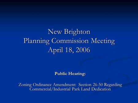 New Brighton Planning Commission Meeting April 18, 2006 Public Hearing: Zoning Ordinance Amendment: Section 26-50 Regarding Commercial/Industrial Park.