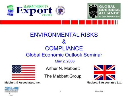 © 2006 1Global Risk ENVIRONMENTAL RISKS & COMPLIANCE Global Economic Outlook Seminar May 2, 2006 Arthur N. Mabbett The Mabbett Group Mabbett & Associates,