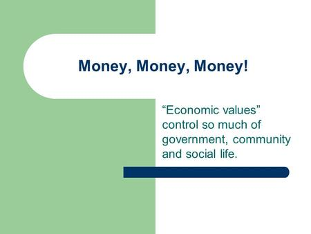 "Money, Money, Money! ""Economic values"" control so much of government, community and social life."