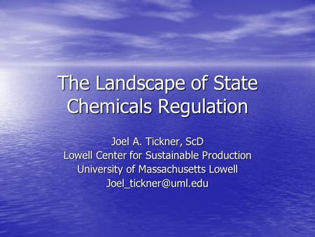 The Landscape of State Chemicals Regulation Joel A. Tickner, ScD Lowell Center for Sustainable Production University of Massachusetts Lowell